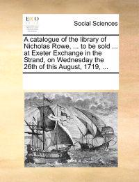 A Catalogue of the Library of Nicholas Rowe, ... to Be Sold ... at Exeter Exchange in the Strand, on Wednesday the 26th of This August, 1719, ...