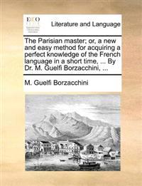 The Parisian Master; Or, a New and Easy Method for Acquiring a Perfect Knowledge of the French Language in a Short Time, ... by Dr. M. Guelfi Borzacchini,