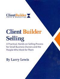 Client Builder Selling: A Practical, Hands-On Selling Process for Small Business Owners and the People Who Work for Them