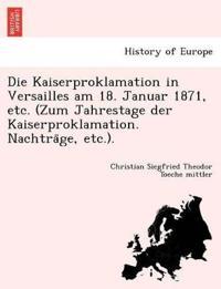 Die Kaiserproklamation in Versailles Am 18. Januar 1871, Etc. (Zum Jahrestage Der Kaiserproklamation. Nachtra¨ge, Etc.).