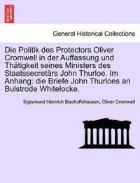 Die Politik Des Protectors Oliver Cromwell in Der Auffassung Und Th Tigkeit Seines Ministers Des Staatssecret RS John Thurloe. Im Anhang