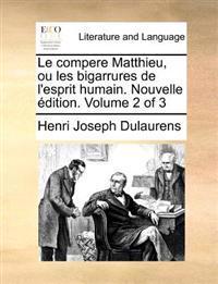 Le Compere Matthieu, Ou Les Bigarrures de L'Esprit Humain. Nouvelle Dition. Volume 2 of 3