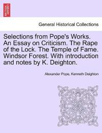 Selections from Pope's Works. an Essay on Criticism. the Rape of the Lock. the Temple of Fame. Windsor Forest. with Introduction and Notes by K. Deighton.