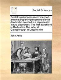 Publick Spiritedness Recommended, and the Proper Improvement of Their Death Who Excelled in It Represented. in Two Discourses. the First at Ashford in Derbyshire the Latter at Gainsborough in Lincolnshire