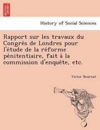 Rapport Sur Les Travaux Du Congre S de Londres Pour L'e Tude de La Re Forme Pe Nitentiaire, Fait a la Commission D'Enque Te, Etc.