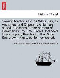 Sailing Directions for the White Sea, to Archangel and Onega, to Which Are Added, Directions for the Harbour of Hammerfest, by J. W. Crowe. Intended to Accompany the Chart of the White Sea Drawn. a New Edition, Corrected.
