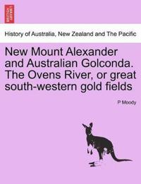 New Mount Alexander and Australian Golconda. the Ovens River, or Great South-Western Gold Fields