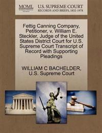Fettig Canning Company, Petitioner, V. William E. Steckler, Judge of the United States District Court for U.S. Supreme Court Transcript of Record with Supporting Pleadings