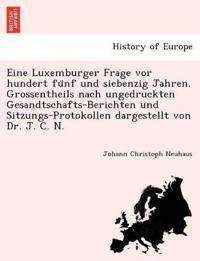 Eine Luxemburger Frage VOR Hundert Fu Nf Und Siebenzig Jahren. Grossentheils Nach Ungedruckten Gesandtschafts-Berichten Und Sitzungs-Protokollen Dargestellt Von Dr. J. C. N.