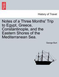 Notes of a Three Months' Trip to Egypt, Greece, Constantinople, and the Eastern Shores of the Mediterranean Sea.