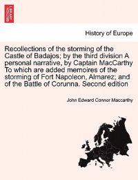 Recollections of the Storming of the Castle of Badajos; By the Third Division a Personal Narrative, by Captain MacCarthy to Which Are Added Memoires of the Storming of Fort Napoleon, Almarez; And of the Battle of Corunna. Second Edition