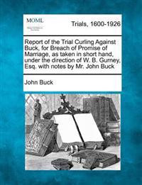 Report of the Trial Curling Against Buck, for Breach of Promise of Marriage, as Taken in Short Hand, Under the Direction of W. B. Gurney, Esq. with Notes by Mr. John Buck