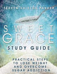 Sweet Grace Study Guide: Practical Steps to Lose Weight and Overcome Sugar Addiction