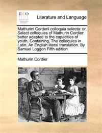 Mathurini Corderii Colloquia Selecta: Or, Select Colloquies of Mathurin Cordier: Better Adapted to the Capacities of Youth, Containing, the Colloquies