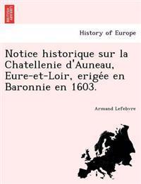 Notice Historique Sur La Chatellenie D'Auneau, Eure-Et-Loir, Erige E En Baronnie En 1603.