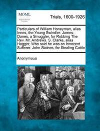 Particulars of William Honeyman, Alias Innes, the Young Swindler. James-Danes, a Smuggler, for Robbing the REV. Mr. Andrews. S. Clarke, Alias Hagger, Who Said He Was an Innocent Sufferer. John Staines, for Stealing Cattle