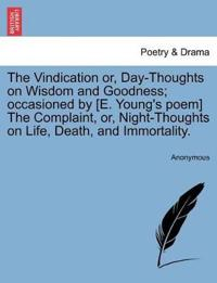 The Vindication Or, Day-Thoughts on Wisdom and Goodness; Occasioned by [E. Young's Poem] the Complaint, Or, Night-Thoughts on Life, Death, and Immortality.