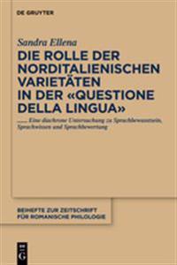 """Die Rolle Der Norditalienischen Varietäten in Der """"questione Della Lingua"""": Eine Diachrone Untersuchung Zu Sprachbewusstsein, Sprachwissen Und Sprachb"""
