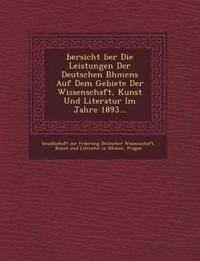 Bersicht Ber Die Leistungen Der Deutschen B Hmens Auf Dem Gebiete Der Wissenschaft, Kunst Und Literatur Im Jahre 1893...