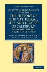 Charters and Documents Illustrating the History of the Cathedral, City, and Diocese of Salisbury, in the Twelfth and Thirteenth Centuries