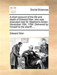 A Short Account of the Life and Death of Edward Wier, Who Was Executed Near St. Stephen's-Green. November 10th. 1764. Delivered by Himself to the Sheriff, ...