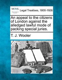 An Appeal to the Citizens of London Against the Alledged Lawful Mode of Packing Special Juries.