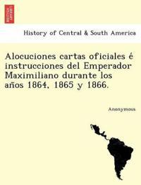 Alocuciones Cartas Oficiales E Instrucciones del Emperador Maximiliano Durante Los an OS 1864, 1865 y 1866.