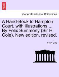 A Hand-Book to Hampton Court, with Illustrations ... by Felix Summerly (Sir H. Cole). New Edition, Revised.