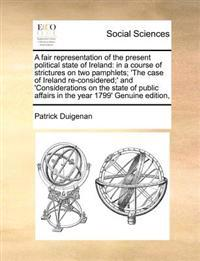 A Fair Representation of the Present Political State of Ireland: In a Course of Strictures on Two Pamphlets; 'The Case of Ireland Re-Considered;' and