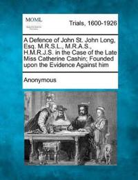 A Defence of John St. John Long, Esq. M.R.S.L., M.R.A.S., H.M.R.J.S. in the Case of the Late Miss Catherine Cashin; Founded Upon the Evidence Against Him