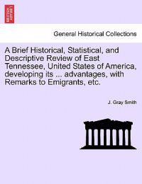 A Brief Historical, Statistical, and Descriptive Review of East Tennessee, United States of America, Developing Its ... Advantages, with Remarks to Emigrants, Etc.