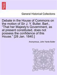 "Debate in the House of Commons on the Motion of Sir J. Y. Buller, Bart., ""That Her Majesty's Government, as at Present Constituted, Does Not Possess the Confidence of This House."" [28 Jan. 1840.]"