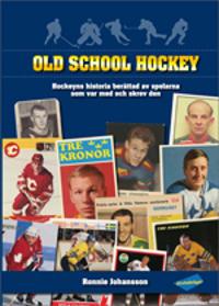 Old school hockey : hockeyns historia  berättad av spelarna som var med och skrev den. 1