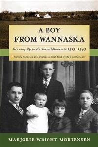 A Boy from Wannaska: Growing Up in Northern Minnesota, 1915-1945