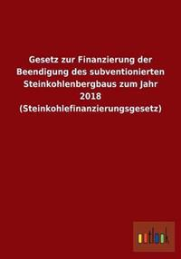 Gesetz Zur Finanzierung Der Beendigung Des Subventionierten Steinkohlenbergbaus Zum Jahr 2018 (Steinkohlefinanzierungsgesetz)