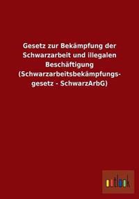 Gesetz Zur Bekampfung Der Schwarzarbeit Und Illegalen Beschaftigung (Schwarzarbeitsbekampfungs- Gesetz - Schwarzarbg)