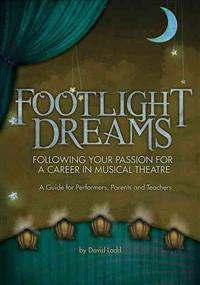 Footlight Dreams: Following Your Passion for a Career in Musical Theatre: A Guide for Performers, Parents and Teachers