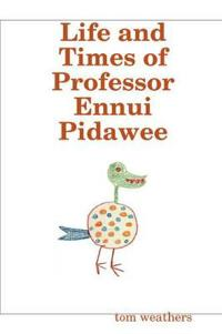 Life and Times of Professor Ennui Pidawee