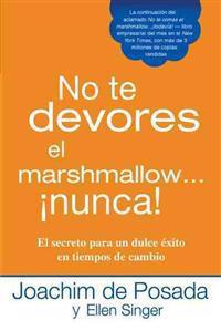 No Te Devores el Marshmallow...Nunca!: El Secreto Para un Dulce Exito en Tiempos de Cambio = Don't Gobble the Marshmallow...Ever!