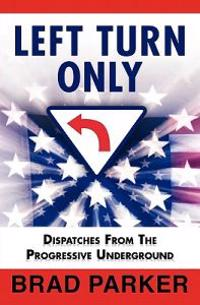 Left Turn Only: Dispatches from the Progressive Underground