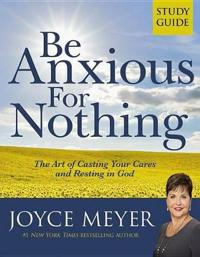 Be Anxious for Nothing: Study Guide: The Art of Casting Your Cares and Resting in God