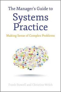 The Manager's Guide to Systems Practice: Making Sense of Complex Problems