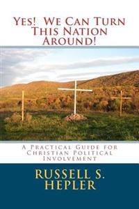 Yes! We Can Turn This Nation Around!: A Practical Guide for Christian Political Involvement